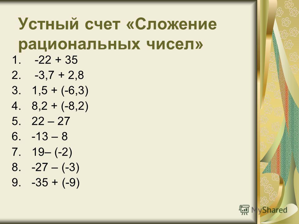 Устный счет «Сложение рациональных чисел» 1. -22 + 35 2. -3,7 + 2,8 3.1,5 + (-6,3) 4.8,2 + (-8,2) 5.22 – 27 6.-13 – 8 7.19– (-2) 8.-27 – (-3) 9.-35 + (-9)