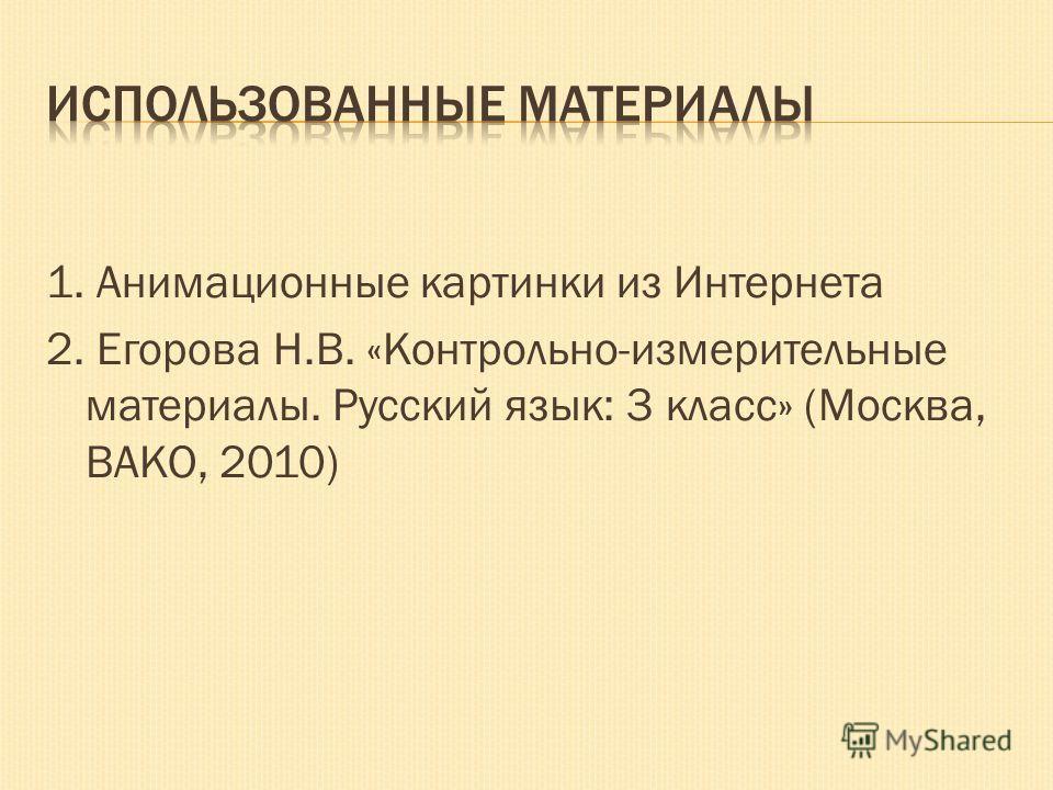 1. Анимационные картинки из Интернета 2. Егорова Н.В. «Контрольно-измерительные материалы. Русский язык: 3 класс» (Москва, ВАКО, 2010)