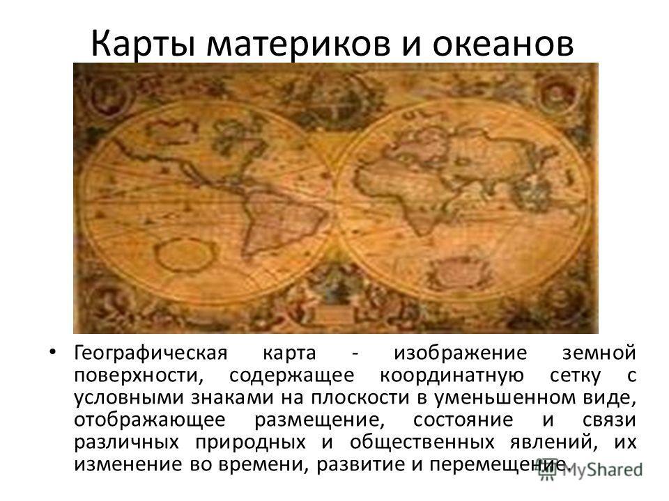 Карты материков и океанов Географическая карта - изображение земной поверхности, содержащее координатную сетку с условными знаками на плоскости в уменьшенном виде, отображающее размещение, состояние и связи различных природных и общественных явлений,