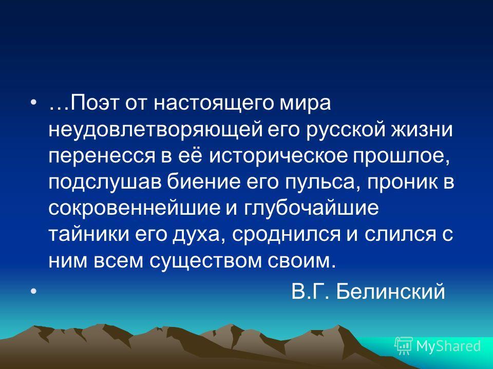 …Поэт от настоящего мира неудовлетворяющей его русской жизни перенесся в её историческое прошлое, подслушав биение его пульса, проник в сокровеннейшие и глубочайшие тайники его духа, сроднился и слился с ним всем существом своим. В.Г. Белинский