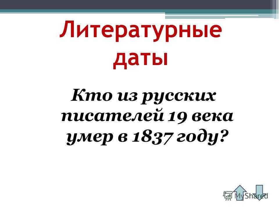 Литературные даты Кто из русских писателей 19 века умер в 1837 году?