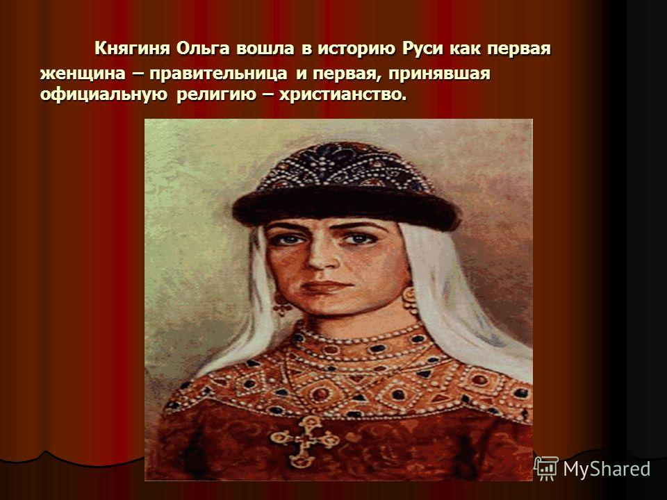 Княгиня Ольга вошла в историю Руси как первая женщина – правительница и первая, принявшая официальную религию – христианство. Княгиня Ольга вошла в историю Руси как первая женщина – правительница и первая, принявшая официальную религию – христианство