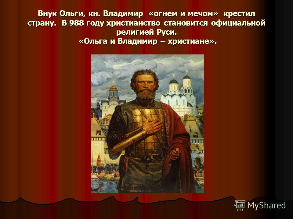 Внук Ольги, кн. Владимир «огнем и мечом» крестил страну. В 988 году христианство становится официальной религией Руси. «Ольга и Владимир – христиане».