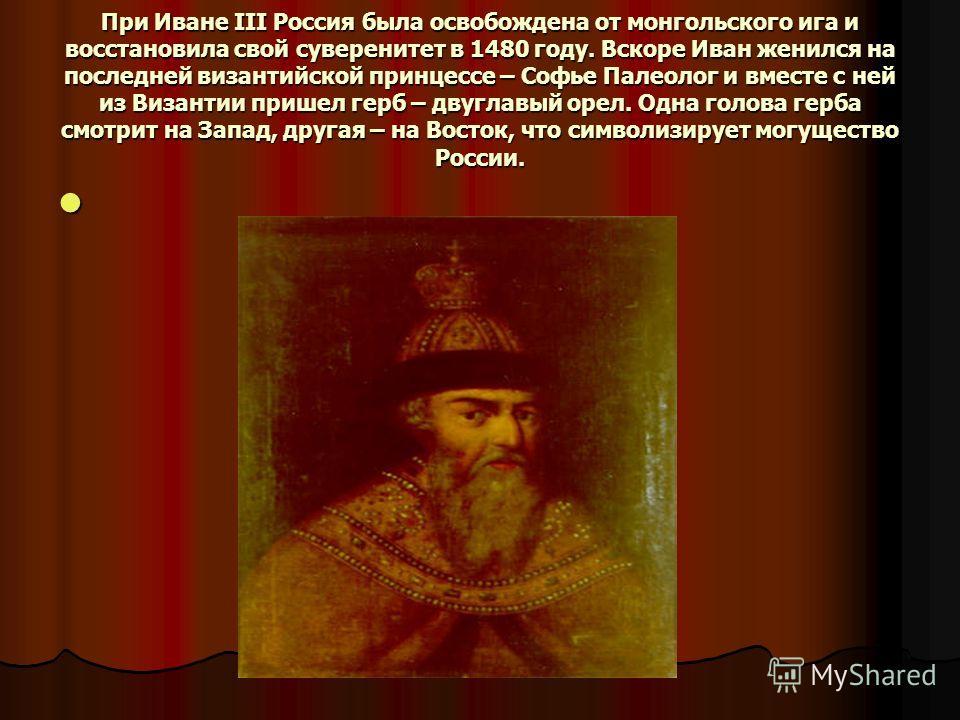 При Иване III Россия была освобождена от монгольского ига и восстановила свой суверенитет в 1480 году. Вскоре Иван женился на последней византийской принцессе – Софье Палеолог и вместе с ней из Византии пришел герб – двуглавый орел. Одна голова герба