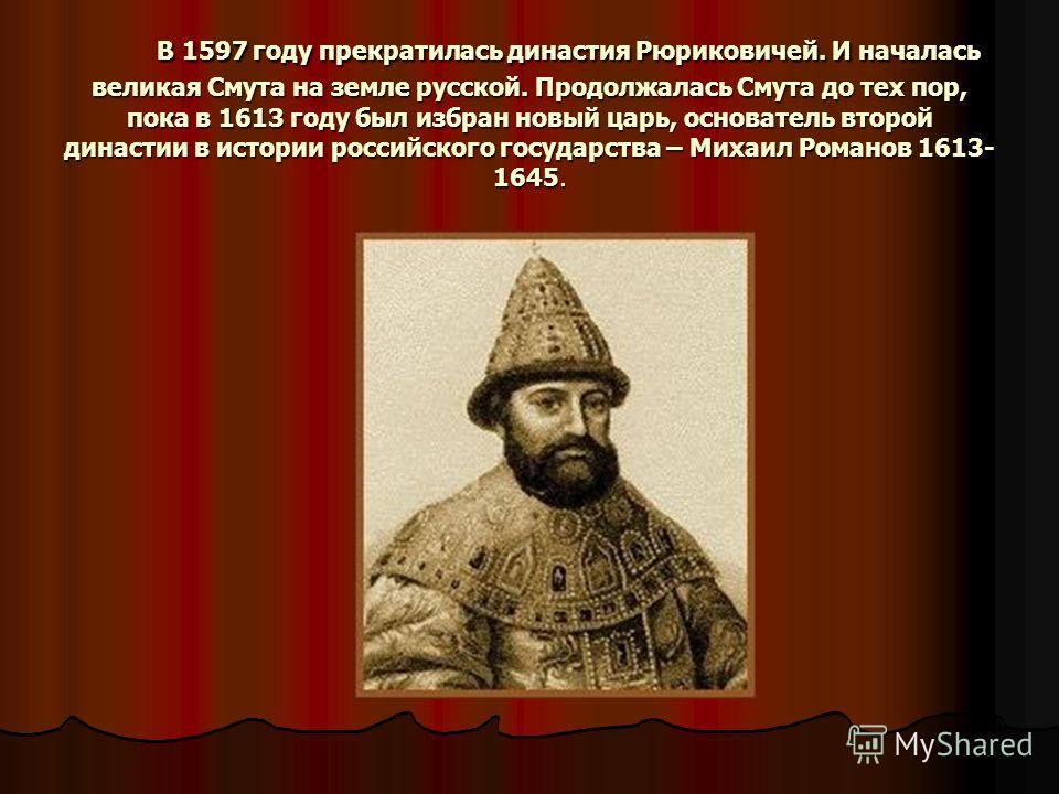 В 1597 году прекратилась династия Рюриковичей. И началась великая Смута на земле русской. Продолжалась Смута до тех пор, пока в 1613 году был избран новый царь, основатель второй династии в истории российского государства – Михаил Романов 1613- 1645.