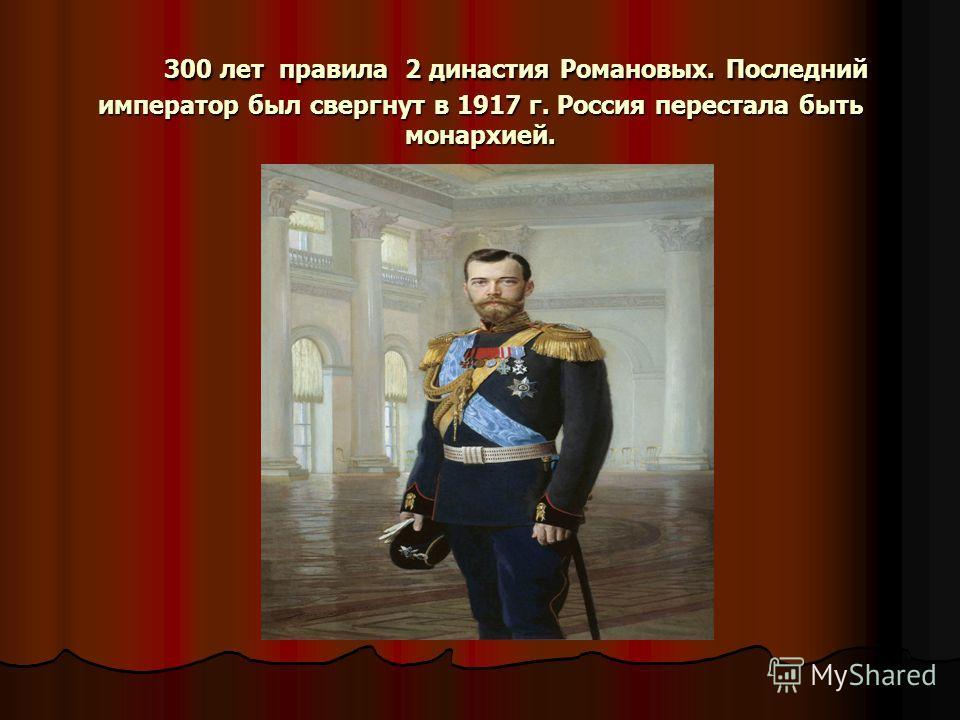 300 лет правила 2 династия Романовых. Последний император был свергнут в 1917 г. Россия перестала быть монархией. 300 лет правила 2 династия Романовых. Последний император был свергнут в 1917 г. Россия перестала быть монархией.