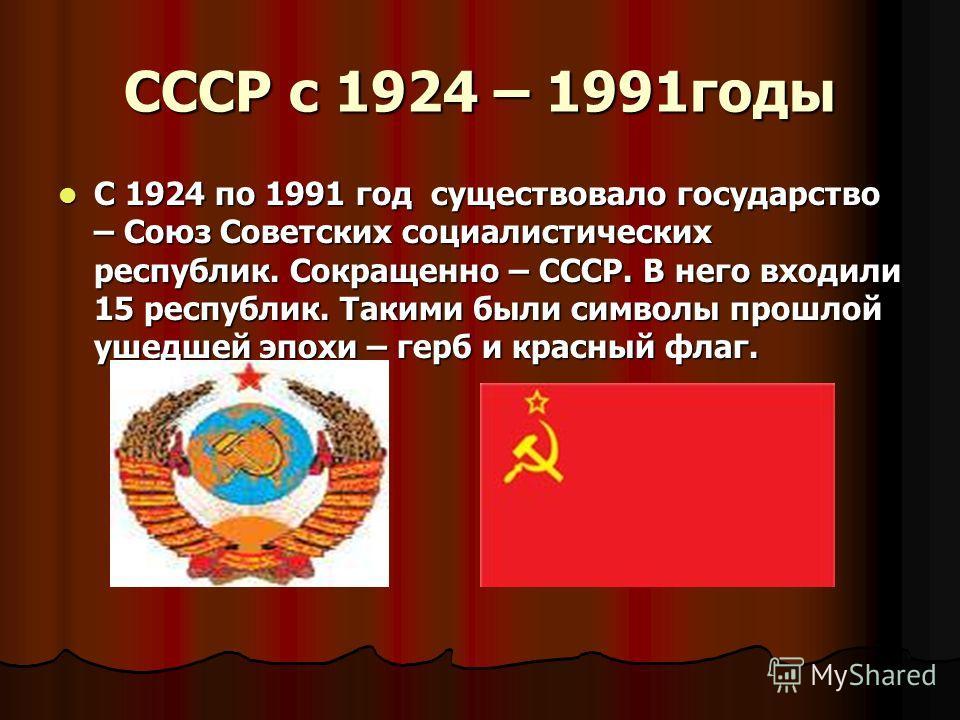 СССР с 1924 – 1991годы С 1924 по 1991 год существовало государство – Союз Советских социалистических республик. Сокращенно – СССР. В него входили 15 республик. Такими были символы прошлой ушедшей эпохи – герб и красный флаг. С 1924 по 1991 год сущест