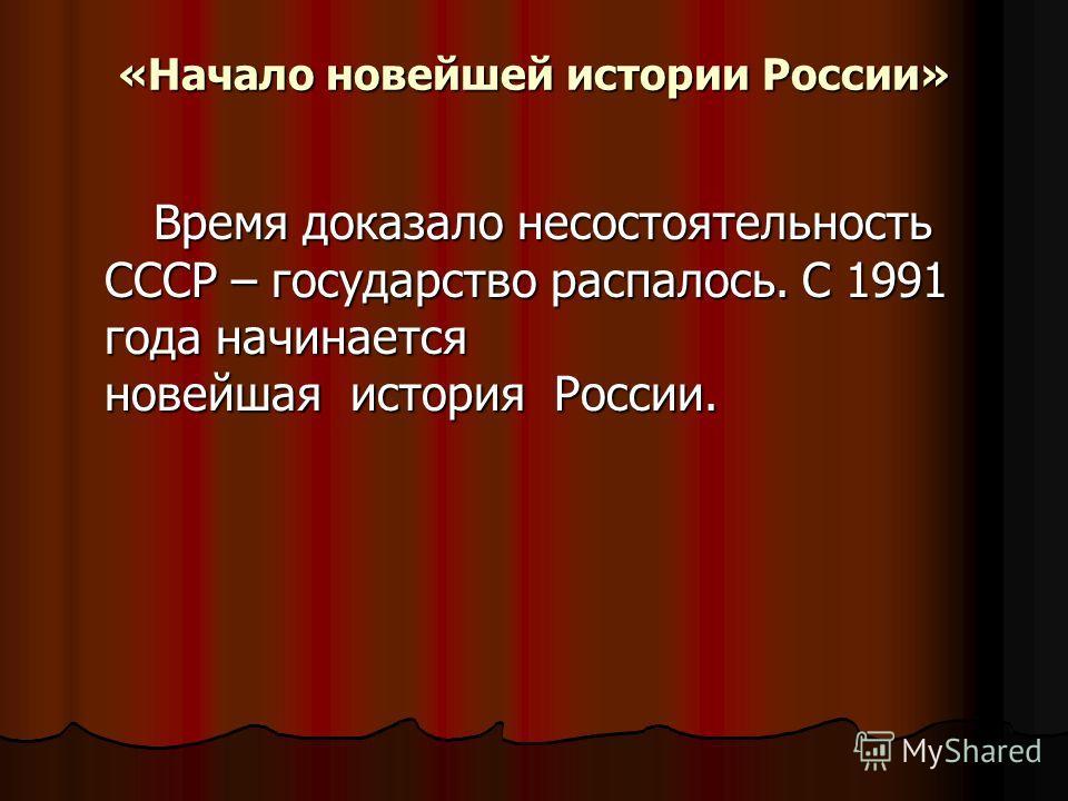 «Начало новейшей истории России» Время доказало несостоятельность СССР – государство распалось. С 1991 года начинается новейшая история России. Время доказало несостоятельность СССР – государство распалось. С 1991 года начинается новейшая история Рос