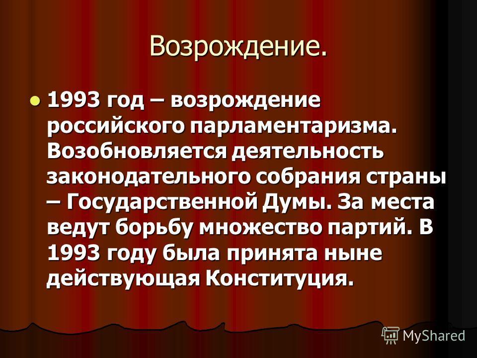 Возрождение. 1993 год – возрождение российского парламентаризма. Возобновляется деятельность законодательного собрания страны – Государственной Думы. За места ведут борьбу множество партий. В 1993 году была принята ныне действующая Конституция. 1993