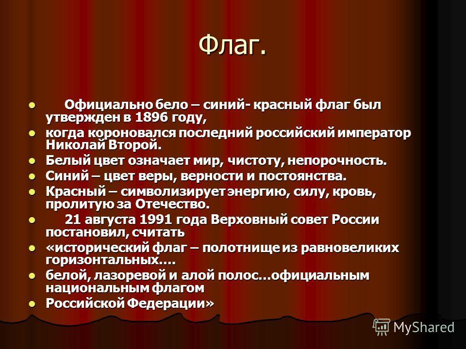 Флаг. Официально бело – синий- красный флаг был утвержден в 1896 году, Официально бело – синий- красный флаг был утвержден в 1896 году, когда короновался последний российский император Николай Второй. когда короновался последний российский император