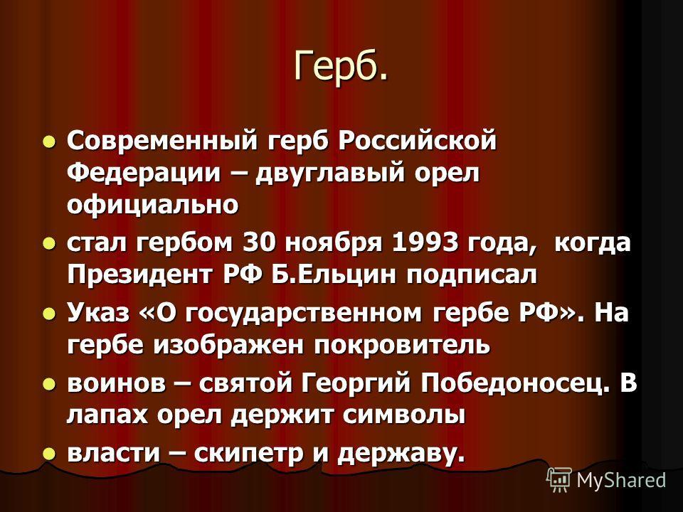 Герб. Современный герб Российской Федерации – двуглавый орел официально Современный герб Российской Федерации – двуглавый орел официально стал гербом 30 ноября 1993 года, когда Президент РФ Б.Ельцин подписал стал гербом 30 ноября 1993 года, когда Пре