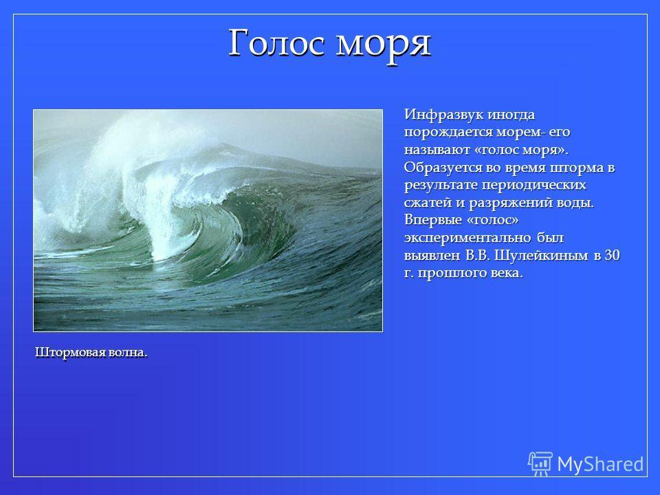 Голос моря Штормовая волна. Инфразвук иногда порождается морем- его называют «голос моря». Образуется во время шторма в результате периодических сжатей и разряжений воды. Впервые «голос» экспериментально был выявлен В.В. Шулейкиным в 30 г. прошлого в