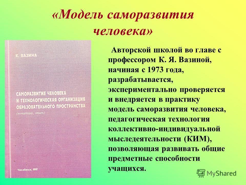 «Модель саморазвития человека» Авторской школой во главе с профессором К. Я. Вазиной, начиная с 1973 года, разрабатывается, экспериментально проверяется и внедряется в практику модель саморазвития человека, педагогическая технология коллективно-индив