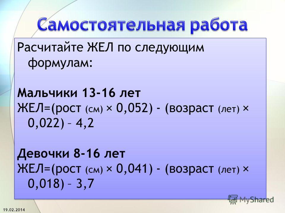 Расчитайте ЖЕЛ по следующим формулам: Мальчики 13-16 лет ЖЕЛ=(рост (см) × 0,052) - (возраст (лет) × 0,022) – 4,2 Девочки 8-16 лет ЖЕЛ=(рост (см) × 0,041) - (возраст (лет) × 0,018) – 3,7 Расчитайте ЖЕЛ по следующим формулам: Мальчики 13-16 лет ЖЕЛ=(ро