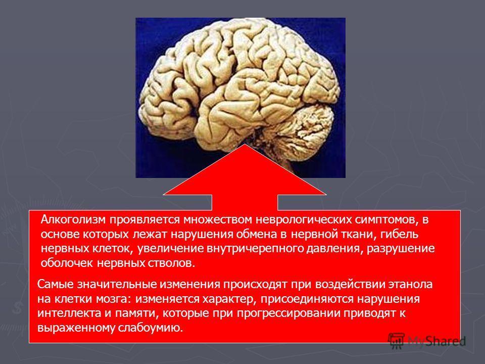Алкоголизм проявляется множеством неврологических симптомов, в основе которых лежат нарушения обмена в нервной ткани, гибель нервных клеток, увеличение внутричерепного давления, разрушение оболочек нервных стволов. Самые значительные изменения происх