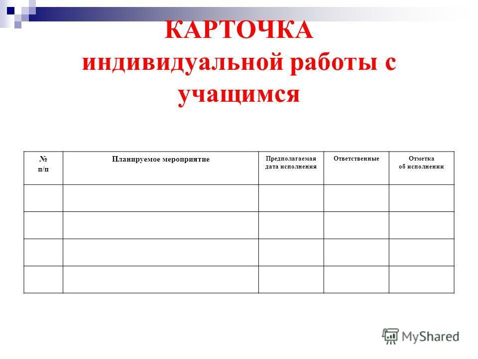 КАРТОЧКА индивидуальной работы с учащимся п/п Планируемое мероприятие Предполагаемая дата исполнения ОтветственныеОтметка об исполнении