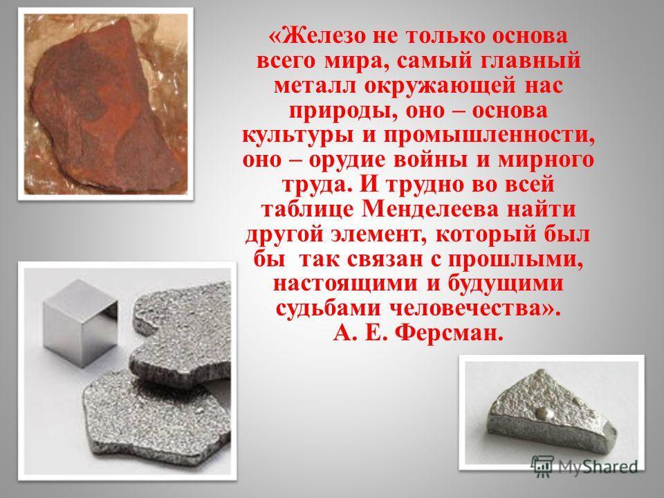«Железо не только основа всего мира, самый главный металл окружающей нас природы, оно – основа культуры и промышленности, оно – орудие войны и мирного труда. И трудно во всей таблице Менделеева найти другой элемент, который был бы так связан с прошлы