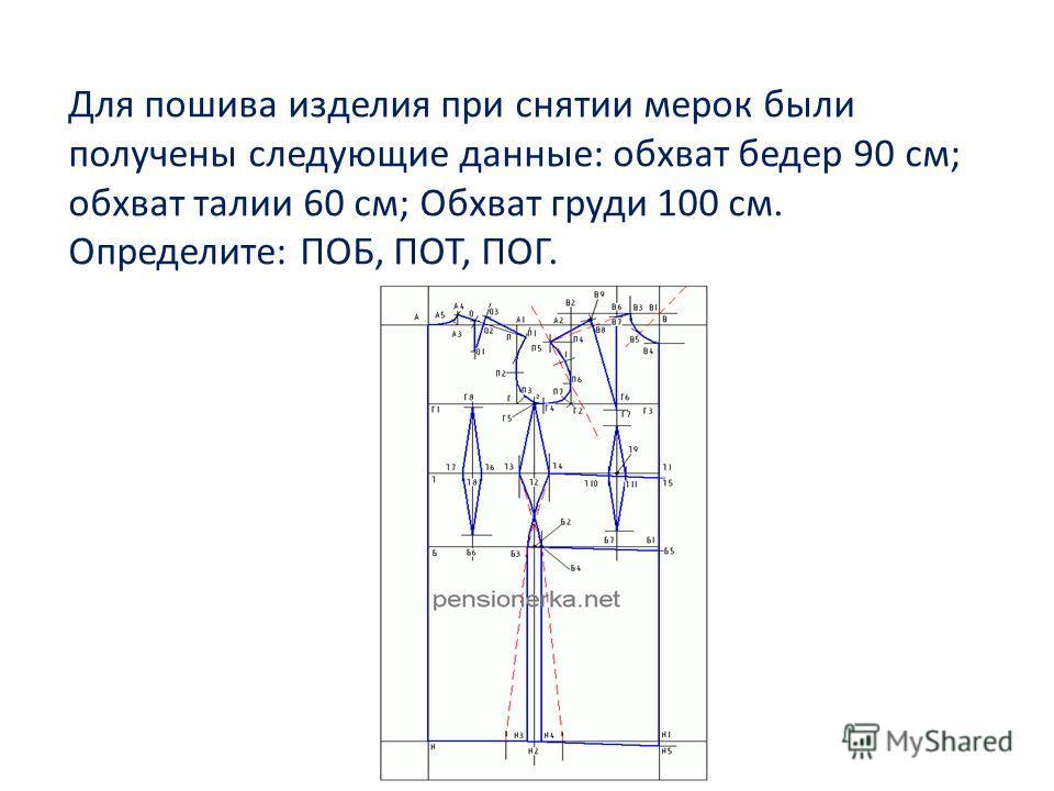 Для пошива изделия при снятии мерок были получены следующие данные: обхват бедер 90 см; обхват талии 60 см; Обхват груди 100 см. Определите: ПОБ, ПОТ, ПОГ.