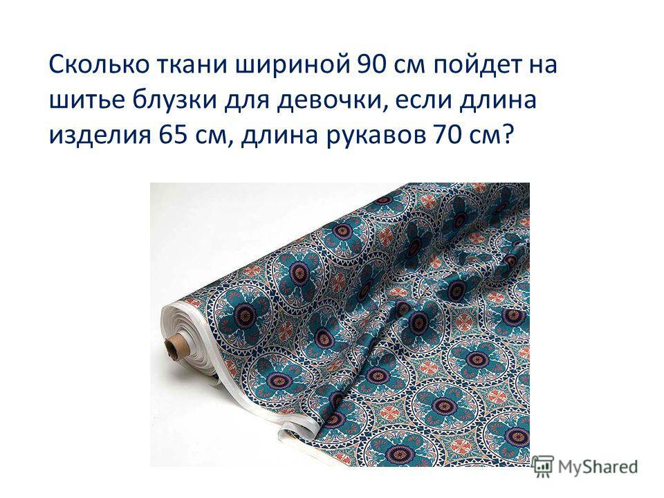 Сколько ткани шириной 90 см пойдет на шитье блузки для девочки, если длина изделия 65 см, длина рукавов 70 см?