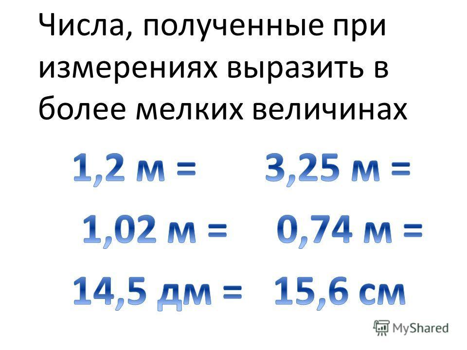 Числа, полученные при измерениях выразить в более мелких величинах