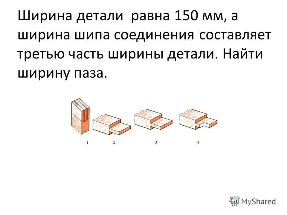 Ширина детали равна 150 мм, а ширина шипа соединения составляет третью часть ширины детали. Найти ширину паза.