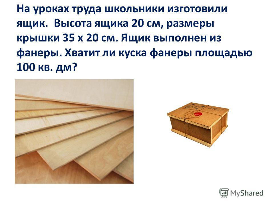 На уроках труда школьники изготовили ящик. Высота ящика 20 см, размеры крышки 35 х 20 см. Ящик выполнен из фанеры. Хватит ли куска фанеры площадью 100 кв. дм?