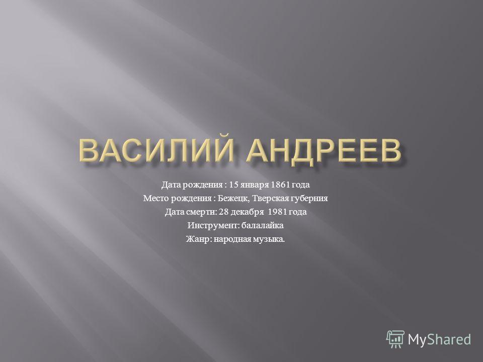 Дата рождения : 15 января 1861 года Место рождения : Бежецк, Тверская губерния Дата смерти : 28 декабря 1981 года Инструмент : балалайка Жанр : народная музыка.