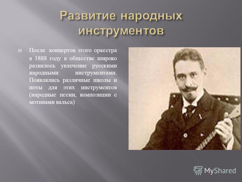 После концертов этого оркестра в 1888 году в обществе широко развилось увлечение русскими народными инструментами. Появлялись различные школы и ноты для этих инструментов ( народные песни, композиции с мотивами вальса )