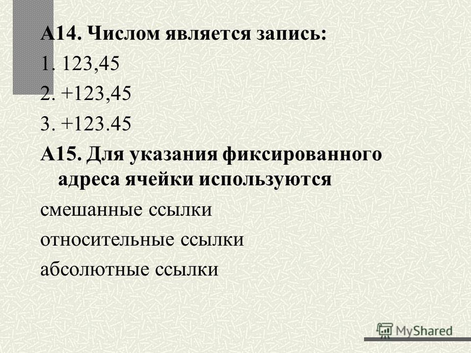 А14. Числом является запись: 1. 123,45 2. +123,45 3. +123.45 А15. Для указания фиксированного адреса ячейки используются смешанные ссылки относительные ссылки абсолютные ссылки