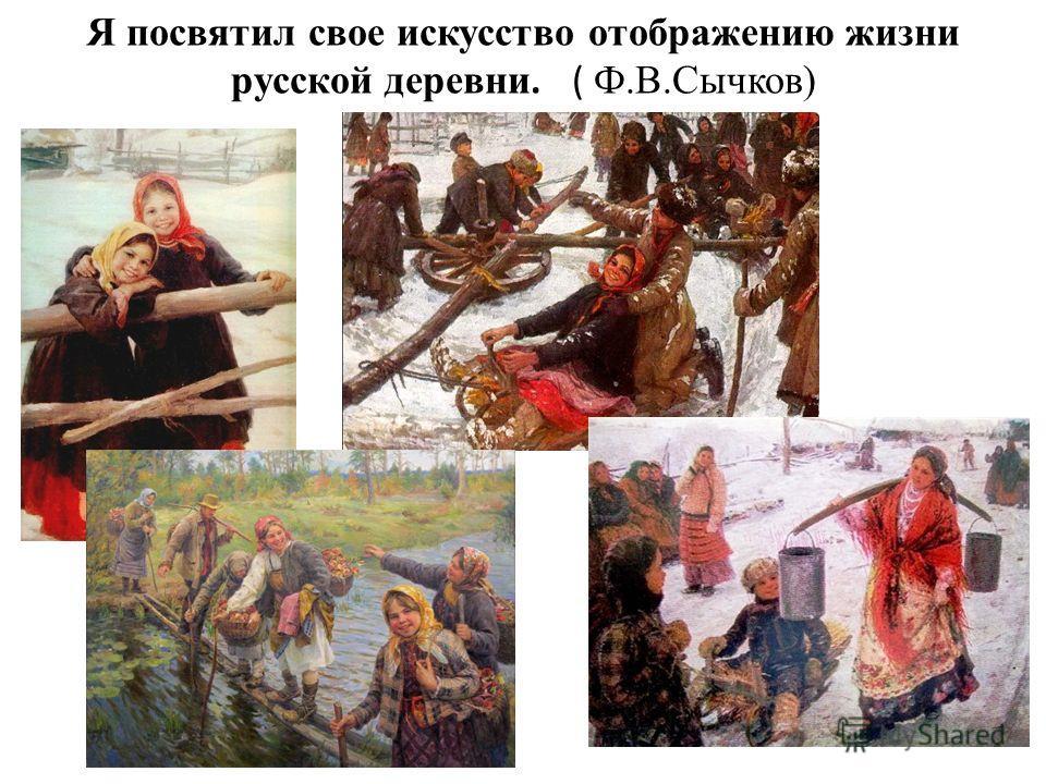 Я посвятил свое искусство отображению жизни русской деревни. ( Ф.В.Сычков)