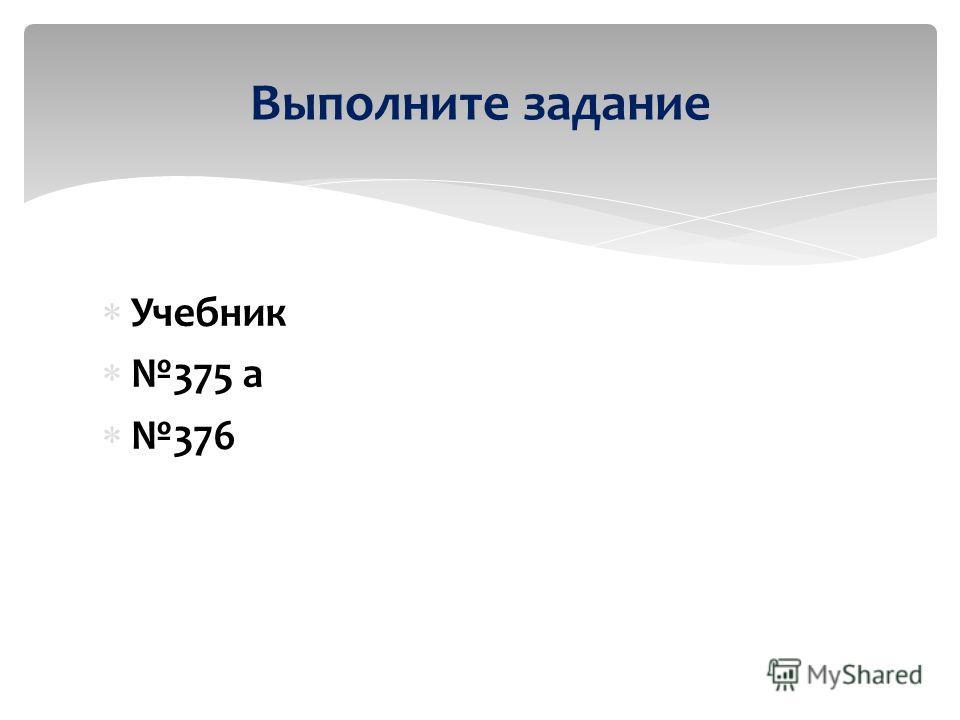 Учебник 375 а 376 Выполните задание