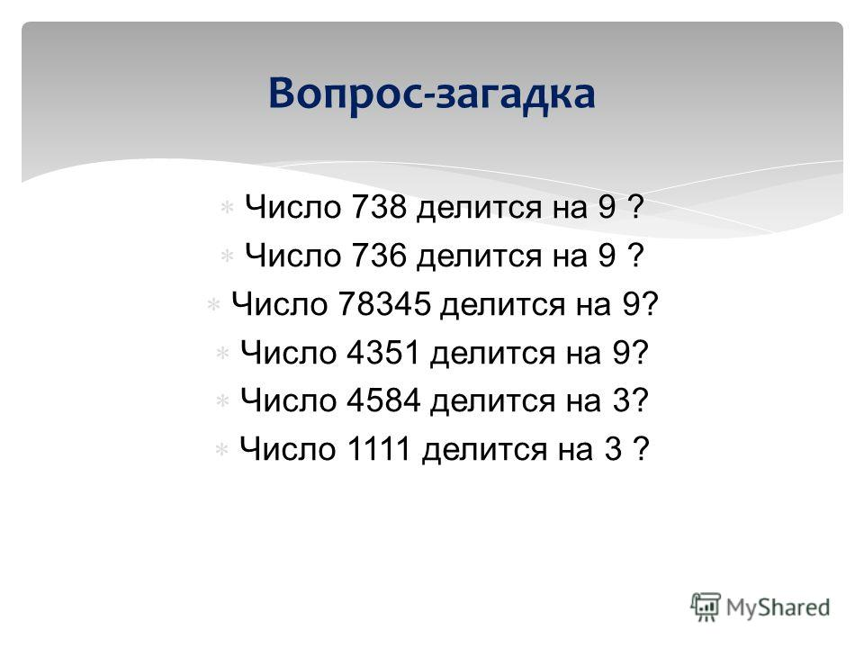 Число 738 делится на 9 ? Число 736 делится на 9 ? Число 78345 делится на 9? Число 4351 делится на 9? Число 4584 делится на 3? Число 1111 делится на 3 ? Вопрос-загадка