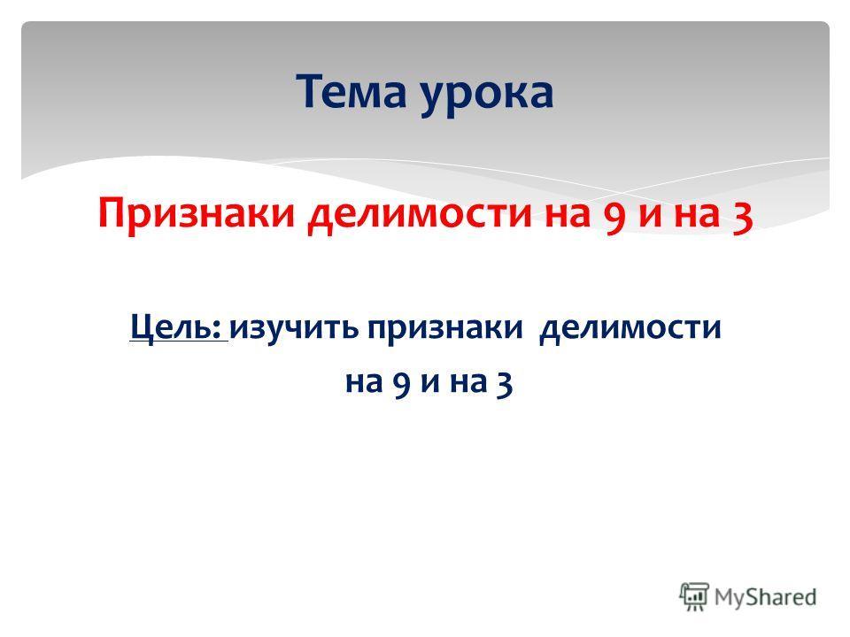 Признаки делимости на 9 и на 3 Цель: изучить признаки делимости на 9 и на 3 Тема урока