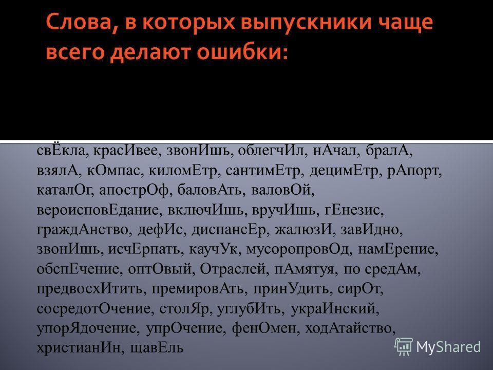 портфЕль, доцЕнт, медикамЕнты, хозЯева, срЕдства, свЁкла, красИвее, звонИшь, облегчИл, нАчал, бралА, взялА, кОмпас, киломЕтр, сантимЕтр, децимЕтр, рАпорт, каталОг, апострОф, баловАть, валовОй, вероисповЕдание, включИшь, вручИшь, гЕнезис, граждАнство,