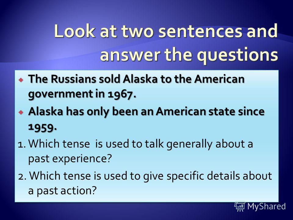 The Russians sold Alaska to the American government in 1967. The Russians sold Alaska to the American government in 1967. Alaska has only been an American state since 1959. Alaska has only been an American state since 1959. 1. Which tense is used to