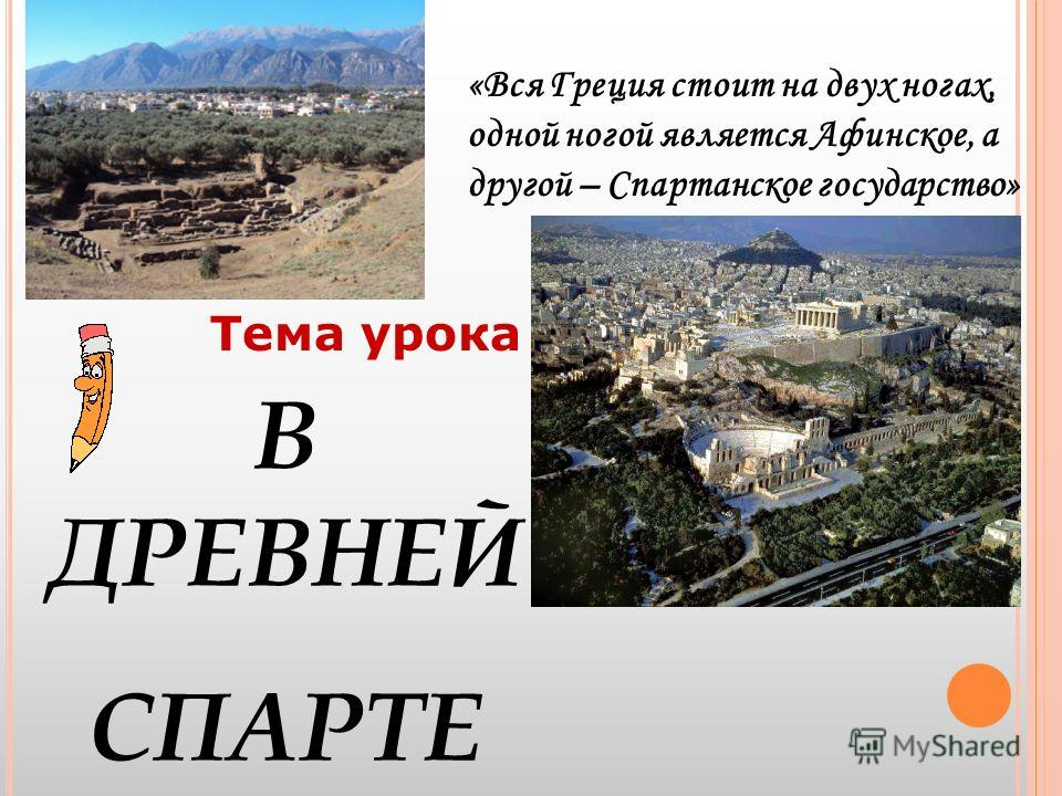 Тема урока В ДРЕВНЕЙ СПАРТЕ «Вся Греция стоит на двух ногах, одной ногой является Афинское, а другой – Спартанское государство»