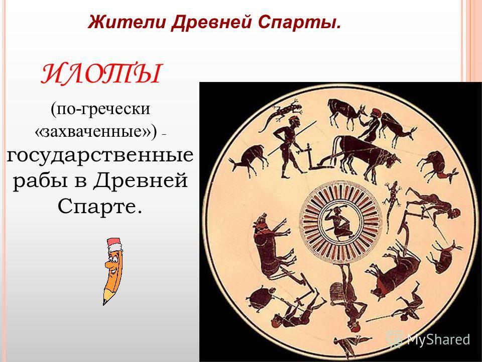 Жители Древней Спарты. ИЛОТЫ (по-гречески «захваченные») – государственные рабы в Древней Спарте.
