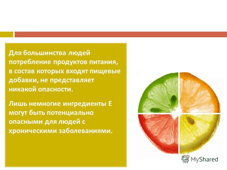 Для большинства людей потребление продуктов питания, в состав которых входят пищевые добавки, не представляет никакой опасности. Лишь немногие ингредиенты Е могут быть потенциально опасными для людей с хроническими заболеваниями.