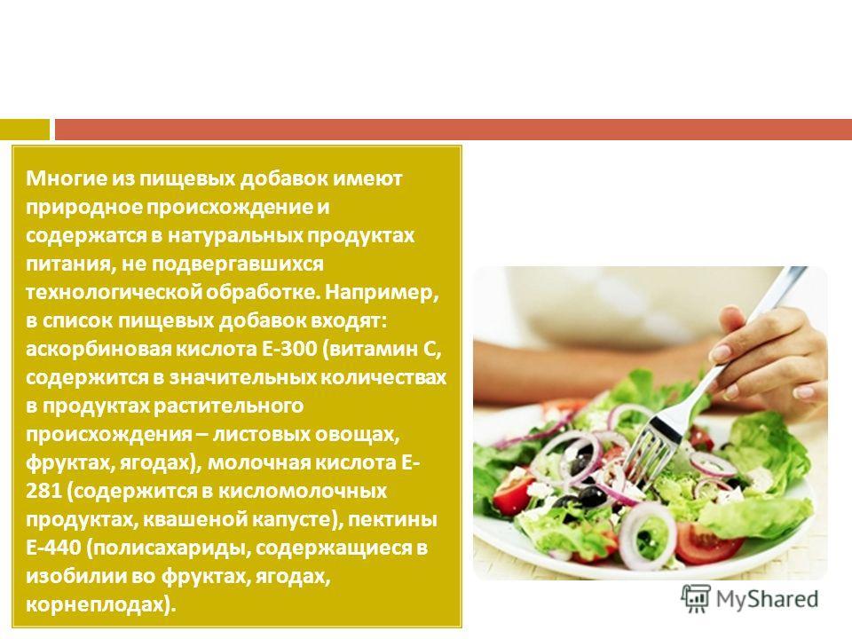 Многие из пищевых добавок имеют природное происхождение и содержатся в натуральных продуктах питания, не подвергавшихся технологической обработке. Например, в список пищевых добавок входят : аскорбиновая кислота Е -300 ( витамин С, содержится в значи
