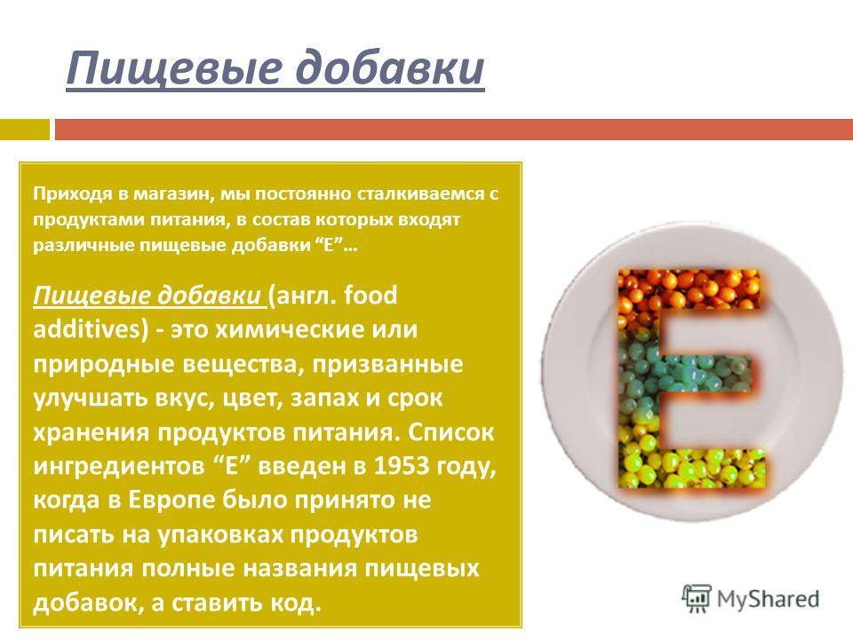 Пищевые добавки Приходя в магазин, мы постоянно сталкиваемся с продуктами питания, в состав которых входят различные пищевые добавки Е … Пищевые добавки ( англ. food additives) - это химические или природные вещества, призванные улучшать вкус, цвет,