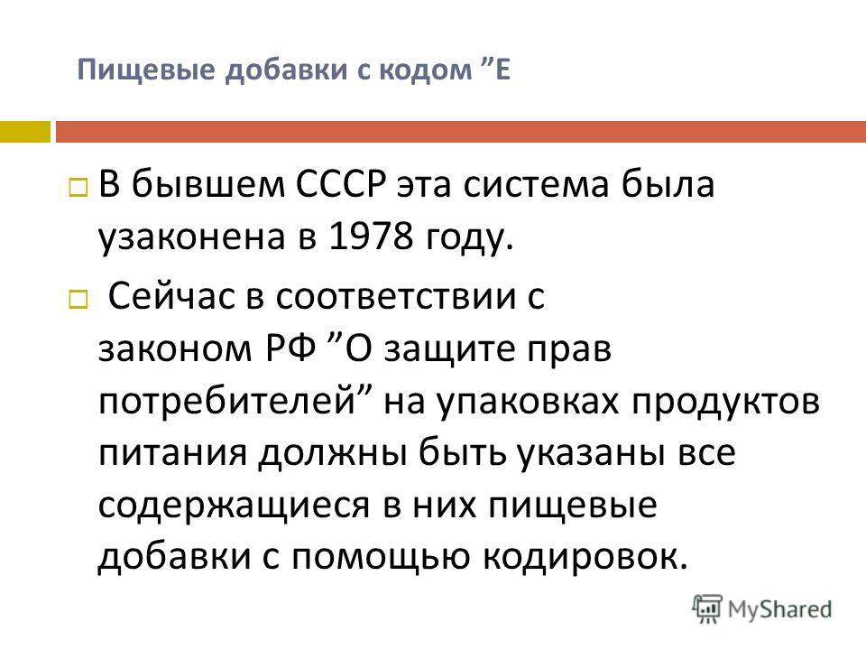 Пищевые добавки с кодом Е В бывшем СССР эта система была узаконена в 1978 году. Сейчас в соответствии с законом РФ О защите прав потребителей на упаковках продуктов питания должны быть указаны все содержащиеся в них пищевые добавки с помощью кодирово