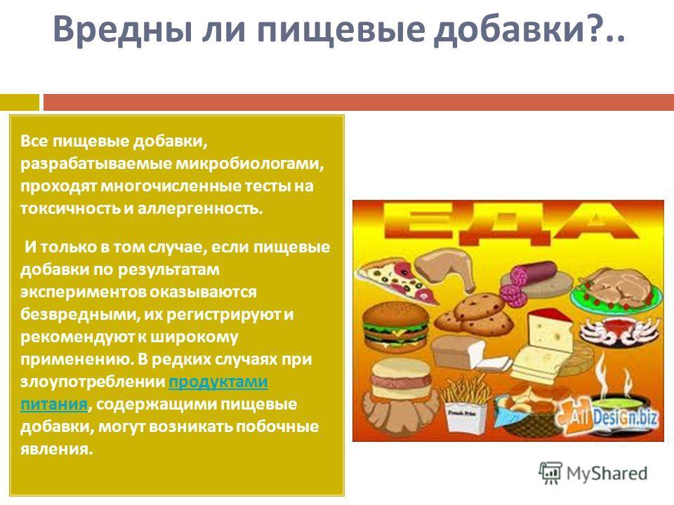 Вредны ли пищевые добавки ?.. Все пищевые добавки, разрабатываемые микробиологами, проходят многочисленные тесты на токсичность и аллергенность. И только в том случае, если пищевые добавки по результатам экспериментов оказываются безвредными, их реги