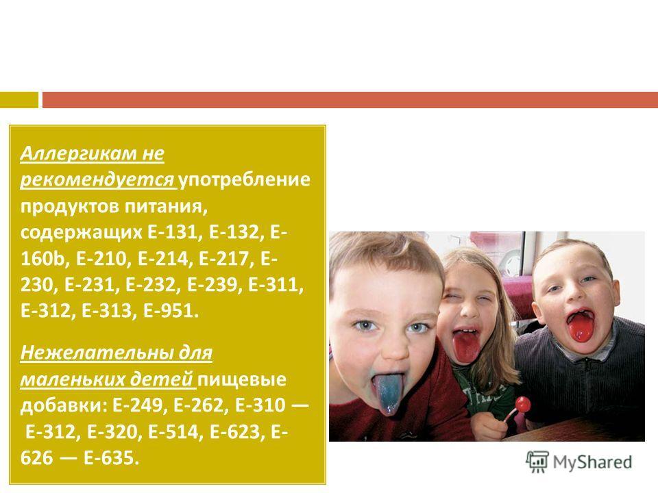 Аллергикам не рекомендуется употребление продуктов питания, содержащих Е -131, Е -132, Е - 160b, Е -210, Е -214, Е -217, Е - 230, Е -231, Е -232, Е -239, Е -311, Е -312, Е -313, Е -951. Нежелательны для маленьких детей пищевые добавки : Е -249, Е -26