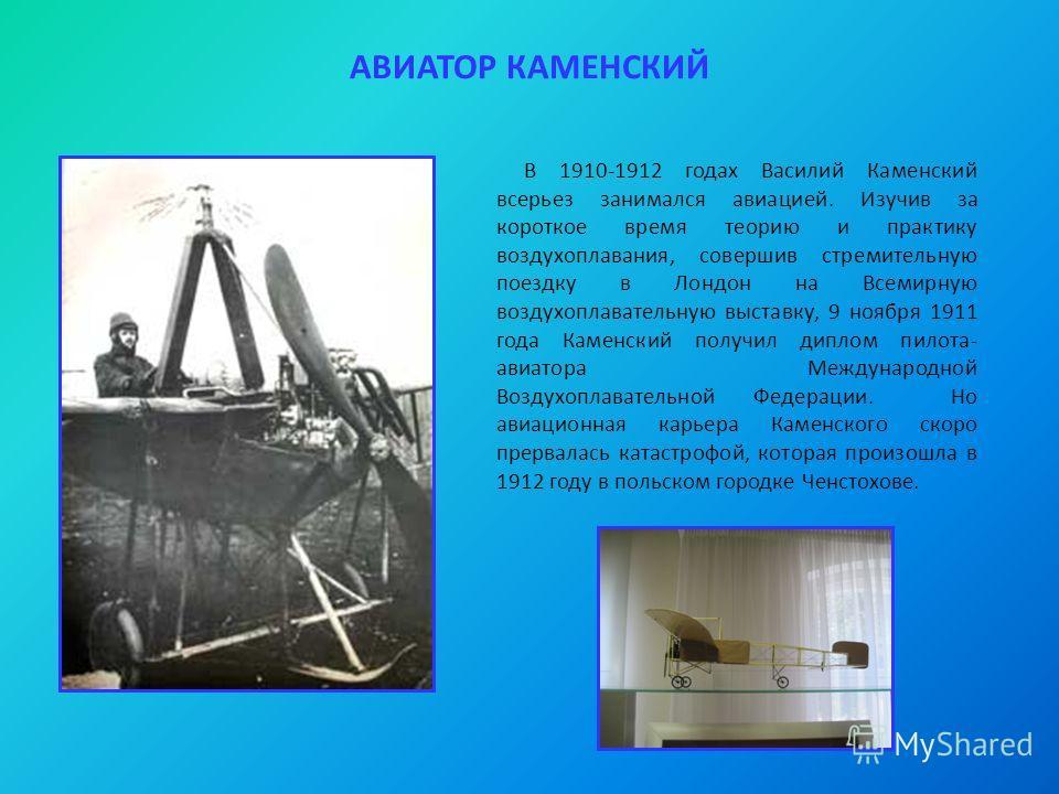 АВИАТОР КАМЕНСКИЙ В 1910-1912 годах Василий Каменский всерьез занимался авиацией. Изучив за короткое время теорию и практику воздухоплавания, совершив стремительную поездку в Лондон на Всемирную воздухоплавательную выставку, 9 ноября 1911 года Каменс