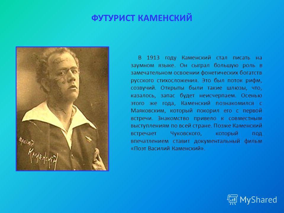 ФУТУРИСТ КАМЕНСКИЙ В 1913 году Каменский стал писать на заумном языке. Он сыграл большую роль в замечательном освоении фонетических богатств русского стихосложения. Это был поток рифм, созвучий. Открыты были такие шлюзы, что, казалось, запас будет не