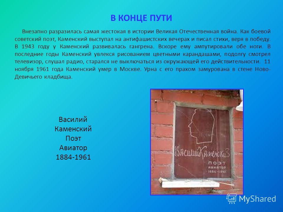 В КОНЦЕ ПУТИ Внезапно разразилась самая жестокая в истории Великая Отечественная война. Как боевой советский поэт, Каменский выступал на антифашистских вечерах и писал стихи, веря в победу. В 1943 году у Каменский развивалась гангрена. Вскоре ему амп