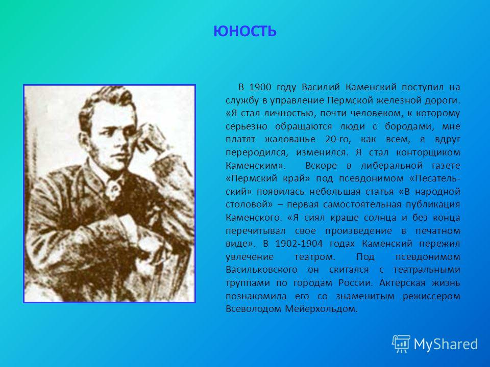 ЮНОСТЬ В 1900 году Василий Каменский поступил на службу в управление Пермской железной дороги. «Я стал личностью, почти человеком, к которому серьезно обращаются люди с бородами, мне платят жалованье 20-го, как всем, я вдруг переродился, изменился. Я