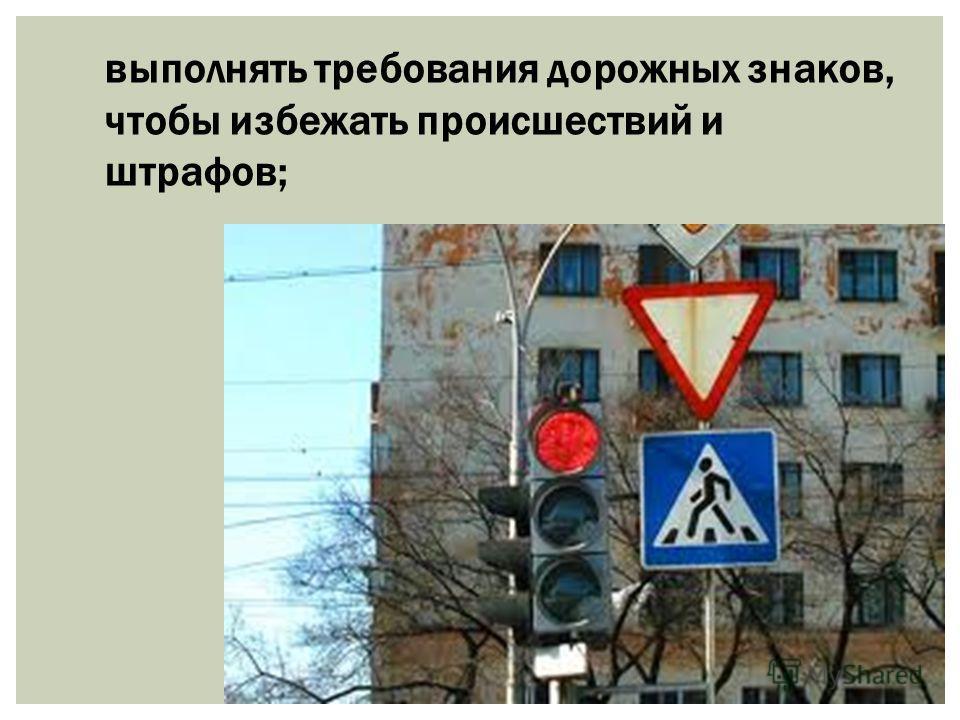 выполнять требования дорожных знаков, чтобы избежать происшествий и штрафов;
