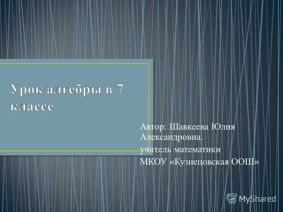 Автор: Шавкеева Юлия Александровна. учитель математики МКОУ «Кузнецовская ООШ»