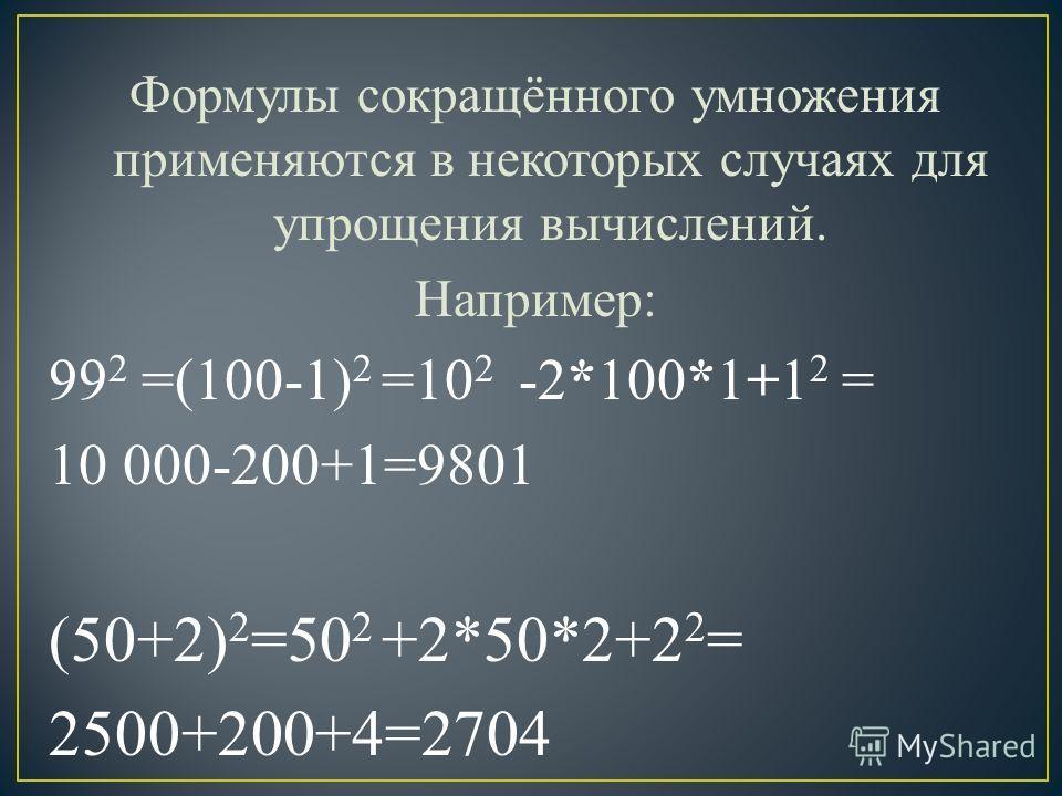 Формулы сокращённого умножения применяются в некоторых случаях для упрощения вычислений. Например: 99 2 =(100-1) 2 =10 2 -2*100*1+1 2 = 10 000-200+1=9801 (50+2) 2 =50 2 +2*50*2+2 2 = 2500+200+4=2704